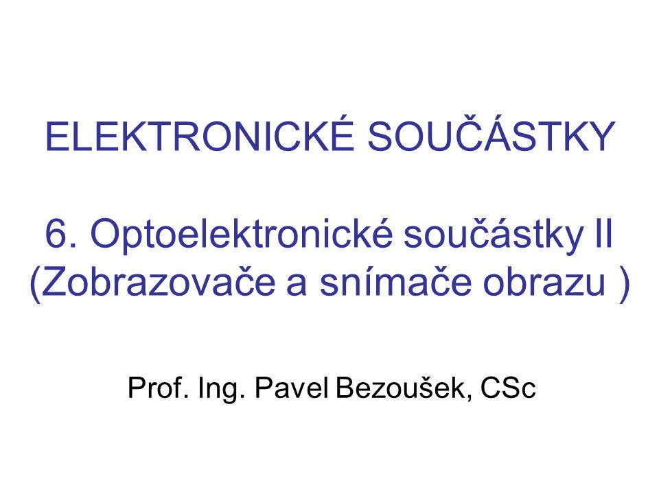 ELEKTRONICKÉ SOUČÁSTKY 6. Optoelektronické součástky II (Zobrazovače a snímače obrazu ) Prof. Ing. Pavel Bezoušek, CSc
