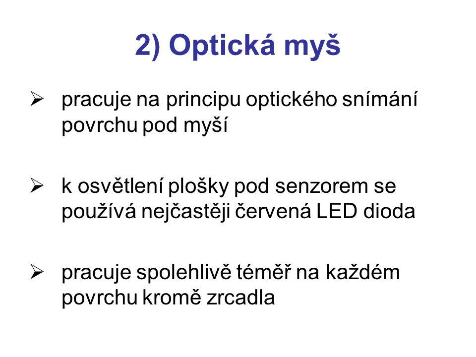 2) Optická myš  pracuje na principu optického snímání povrchu pod myší  k osvětlení plošky pod senzorem se používá nejčastěji červená LED dioda  pr