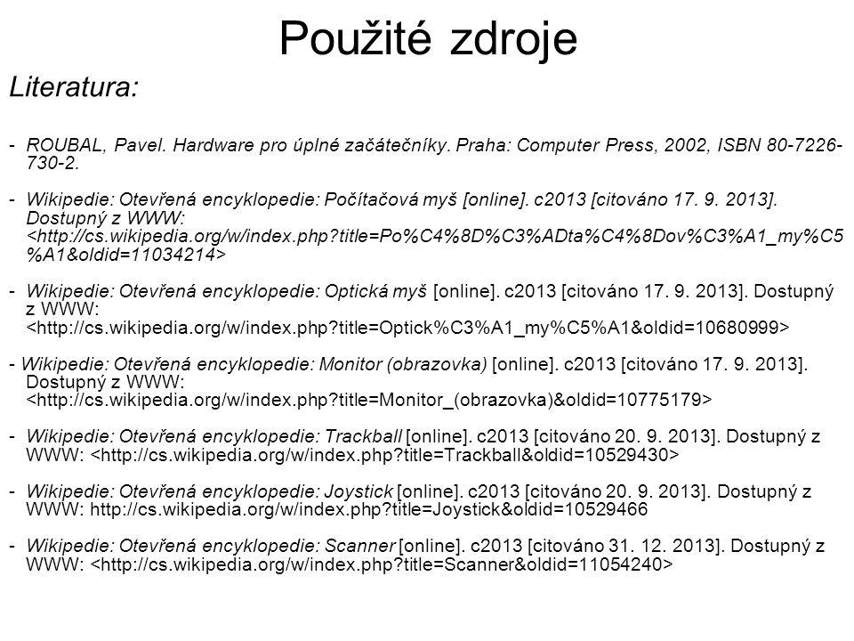 Použité zdroje Literatura: -ROUBAL, Pavel. Hardware pro úplné začátečníky. Praha: Computer Press, 2002, ISBN 80-7226- 730-2. -Wikipedie: Otevřená ency