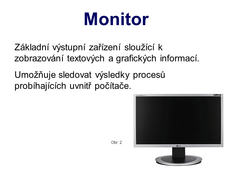 Monitor Základní výstupní zařízení sloužící k zobrazování textových a grafických informací. Umožňuje sledovat výsledky procesů probíhajících uvnitř po