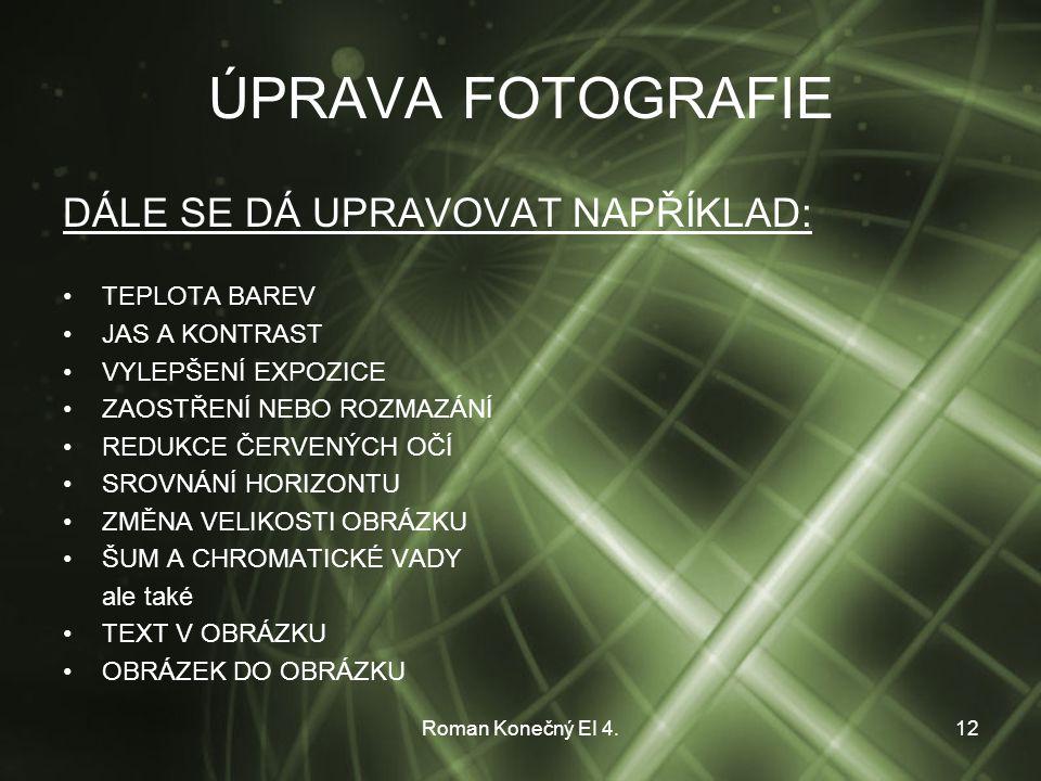 Roman Konečný EI 4.12 ÚPRAVA FOTOGRAFIE DÁLE SE DÁ UPRAVOVAT NAPŘÍKLAD: TEPLOTA BAREV JAS A KONTRAST VYLEPŠENÍ EXPOZICE ZAOSTŘENÍ NEBO ROZMAZÁNÍ REDUKCE ČERVENÝCH OČÍ SROVNÁNÍ HORIZONTU ZMĚNA VELIKOSTI OBRÁZKU ŠUM A CHROMATICKÉ VADY ale také TEXT V OBRÁZKU OBRÁZEK DO OBRÁZKU
