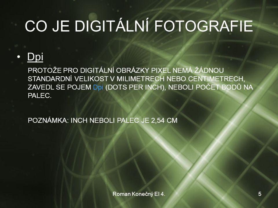 Roman Konečný EI 4.5 CO JE DIGITÁLNÍ FOTOGRAFIE Dpi PROTOŽE PRO DIGITÁLNÍ OBRÁZKY PIXEL NEMÁ ŽÁDNOU STANDARDNÍ VELIKOST V MILIMETRECH NEBO CENTIMETRECH, ZAVEDL SE POJEM Dpi (DOTS PER INCH), NEBOLI POČET BODŮ NA PALEC.