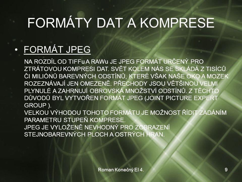 Roman Konečný EI 4.9 FORMÁTY DAT A KOMPRESE FORMÁT JPEG NA ROZDÍL OD TIFFu A RAWu JE JPEG FORMÁT URČENÝ PRO ZTRÁTOVOU KOMPRESI DAT.