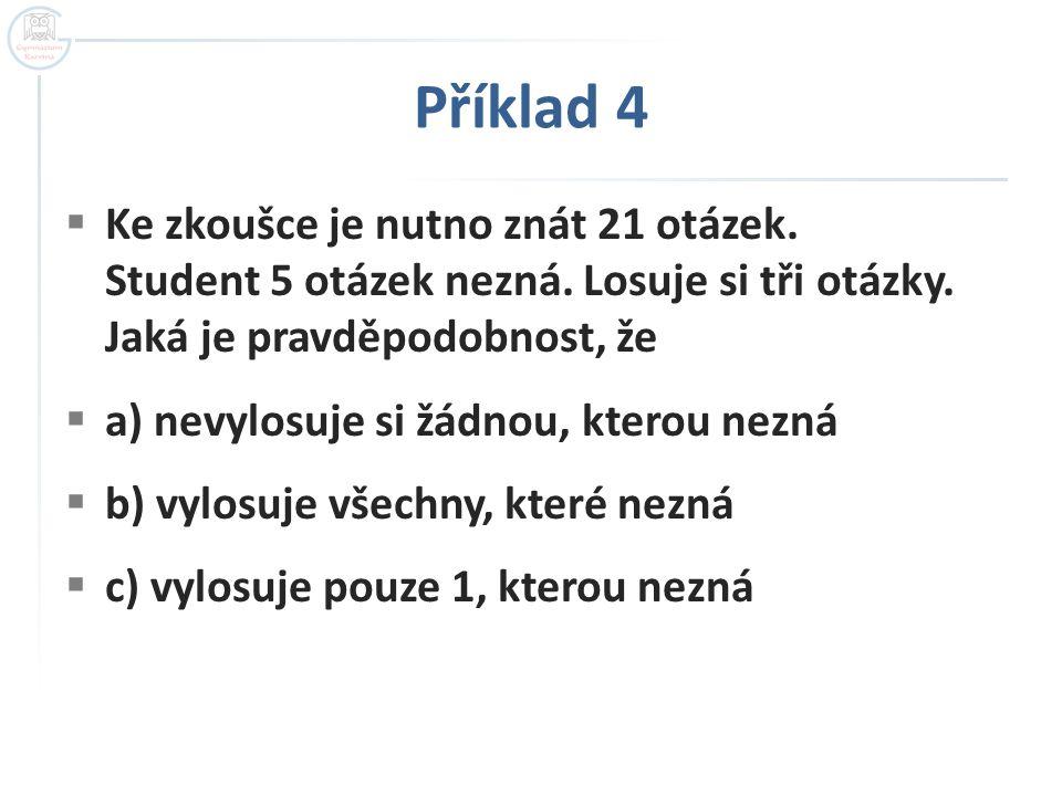 Příklad 4  Ke zkoušce je nutno znát 21 otázek. Student 5 otázek nezná. Losuje si tři otázky. Jaká je pravděpodobnost, že  a) nevylosuje si žádnou, k
