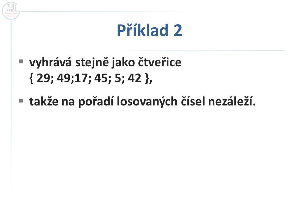 Příklad 2  vyhrává stejně jako čtveřice { 29; 49;17; 45; 5; 42 },  takže na pořadí losovaných čísel nezáleží.