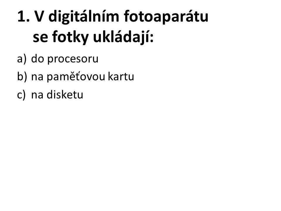 1. V digitálním fotoaparátu se fotky ukládají: a)do procesoru b)na paměťovou kartu c)na disketu