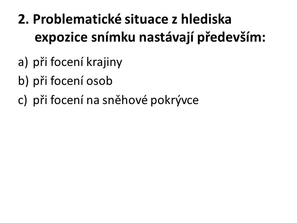 2. Problematické situace z hlediska expozice snímku nastávají především: a)při focení krajiny b)při focení osob c)při focení na sněhové pokrývce