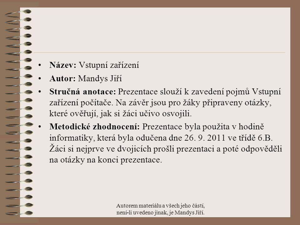 Název: Vstupní zařízení Autor: Mandys Jiří Stručná anotace: Prezentace slouží k zavedení pojmů Vstupní zařízení počítače.