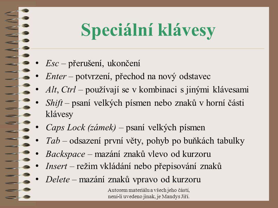 Speciální klávesy Esc – přerušení, ukončení Enter – potvrzení, přechod na nový odstavec Alt, Ctrl – používají se v kombinaci s jinými klávesami Shift – psaní velkých písmen nebo znaků v horní části klávesy Caps Lock (zámek) – psaní velkých písmen Tab – odsazení první věty, pohyb po buňkách tabulky Backspace – mazání znaků vlevo od kurzoru Insert – režim vkládání nebo přepisování znaků Delete – mazání znaků vpravo od kurzoru Autorem materiálu a všech jeho částí, není-li uvedeno jinak, je Mandys Jiří.
