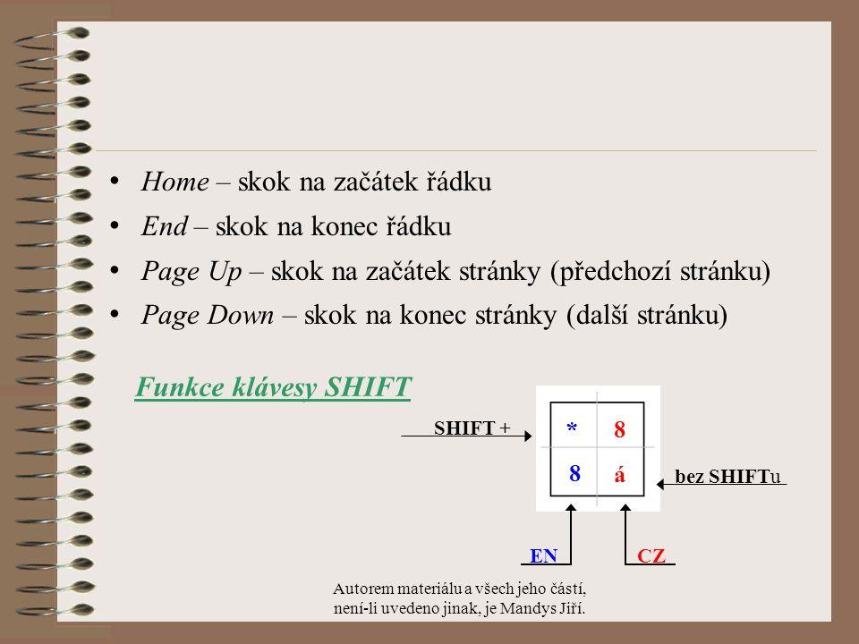 Home – skok na začátek řádku End – skok na konec řádku Page Up – skok na začátek stránky (předchozí stránku) Page Down – skok na konec stránky (další stránku) CZ EN á * 8 8 bez SHIFTu SHIFT + Funkce klávesy SHIFT Autorem materiálu a všech jeho částí, není-li uvedeno jinak, je Mandys Jiří.
