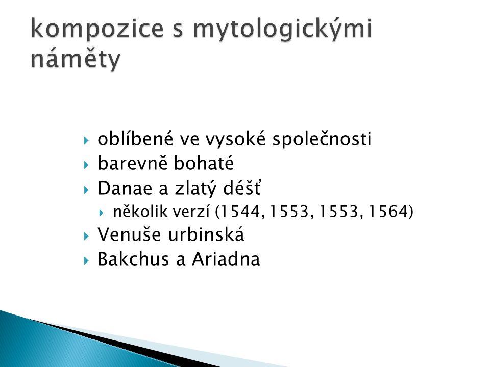  oblíbené ve vysoké společnosti  barevně bohaté  Danae a zlatý déšť  několik verzí (1544, 1553, 1553, 1564)  Venuše urbinská  Bakchus a Ariadna