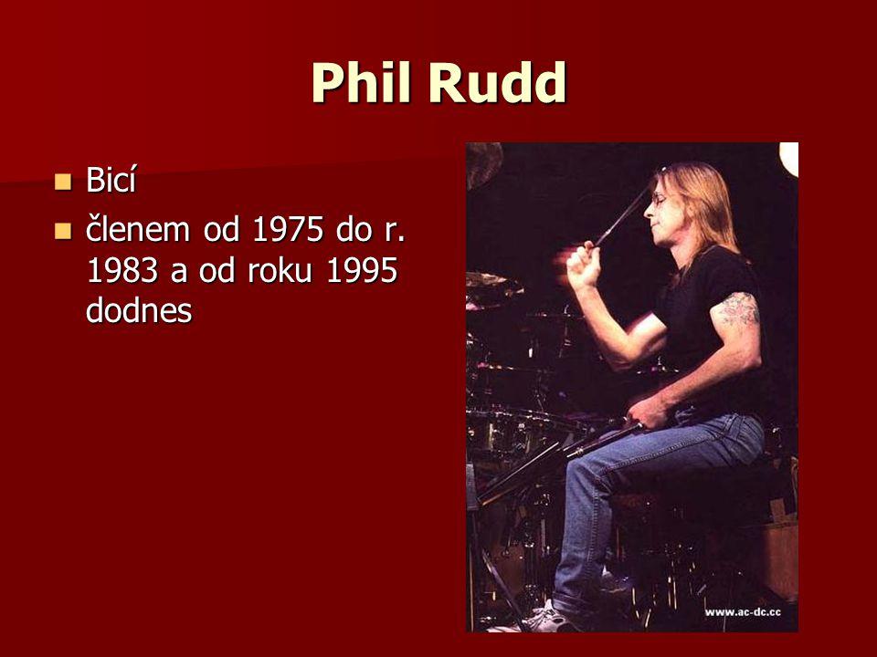 Phil Rudd Bicí Bicí členem od 1975 do r. 1983 a od roku 1995 dodnes členem od 1975 do r. 1983 a od roku 1995 dodnes