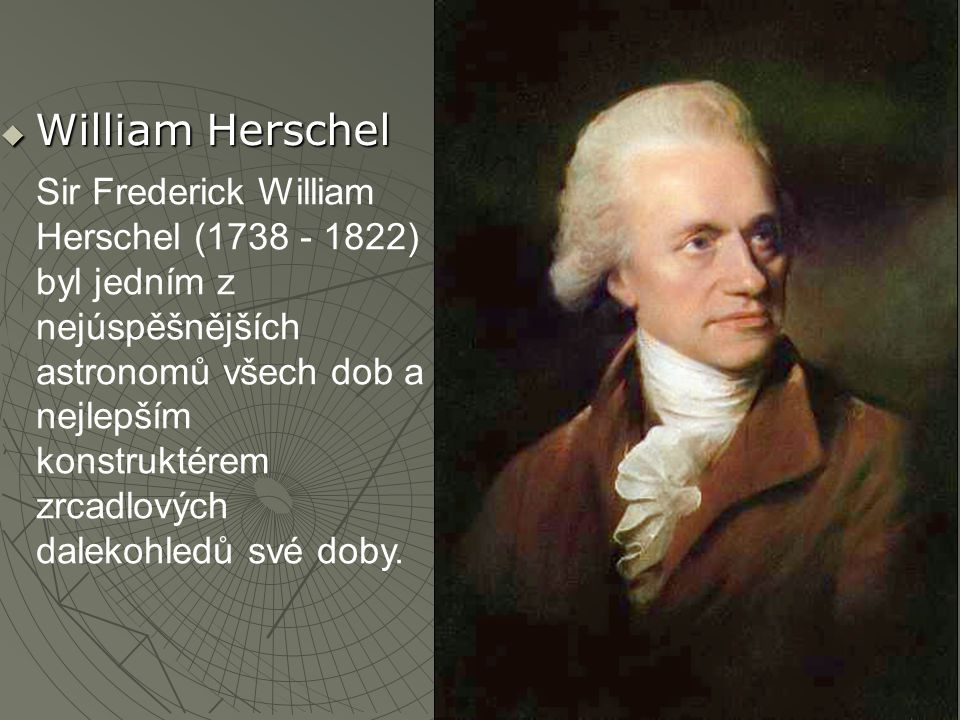  William Herschel Sir Frederick William Herschel (1738 - 1822) byl jedním z nejúspěšnějších astronomů všech dob a nejlepším konstruktérem zrcadlových