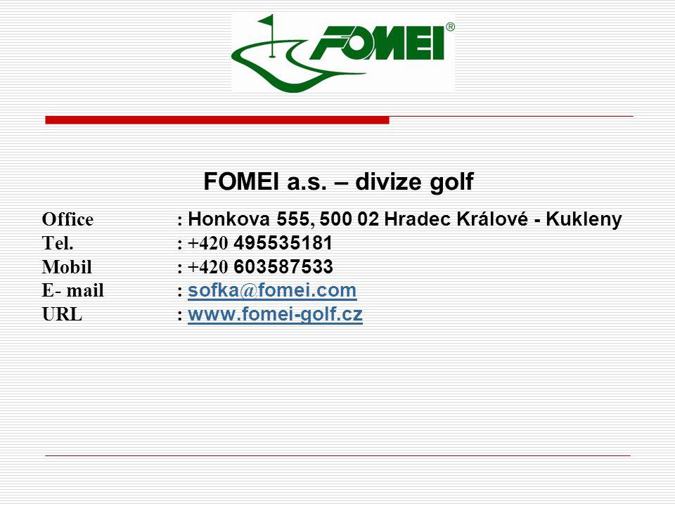 FOMEI a.s. – divize golf Office : Honkova 555, 500 02 Hradec Králové - Kukleny Tel. : +420 495535181 Mobil : +420 603587533 E- mail : sofka @ fomei.co