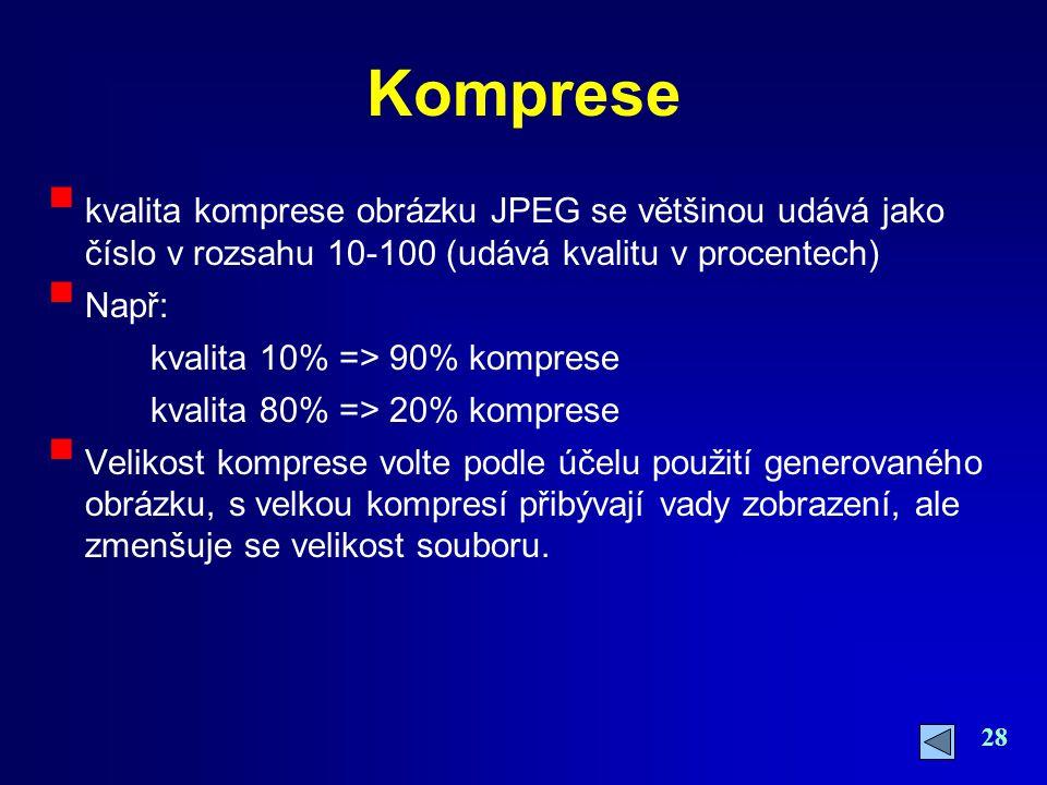 28 Komprese  kvalita komprese obrázku JPEG se většinou udává jako číslo v rozsahu 10-100 (udává kvalitu v procentech)  Např: kvalita 10% => 90% komp