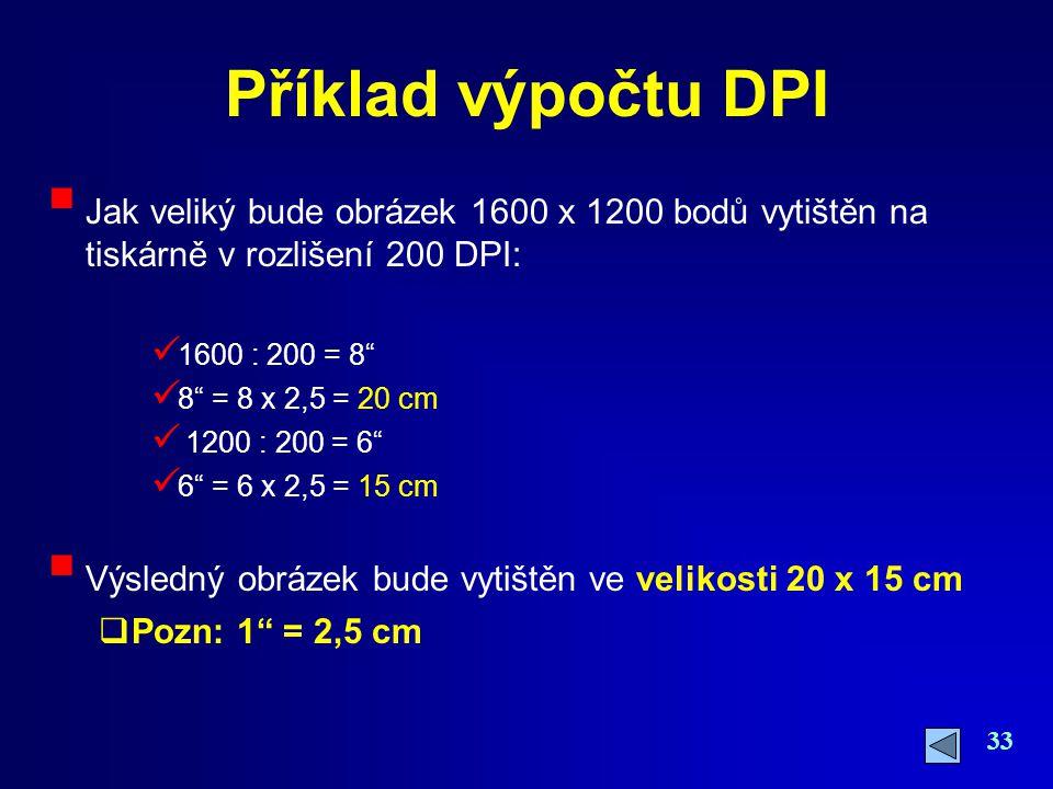 """33 Příklad výpočtu DPI  Jak veliký bude obrázek 1600 x 1200 bodů vytištěn na tiskárně v rozlišení 200 DPI: 1600 : 200 = 8"""" 8"""" = 8 x 2,5 = 20 cm 1200"""