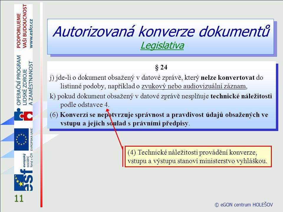 Autorizovaná konverze dokumentů Legislativa © eGON centrum HOLEŠOV 11 § 24 j) jde-li o dokument obsažený v datové zprávě, který nelze konvertovat do l