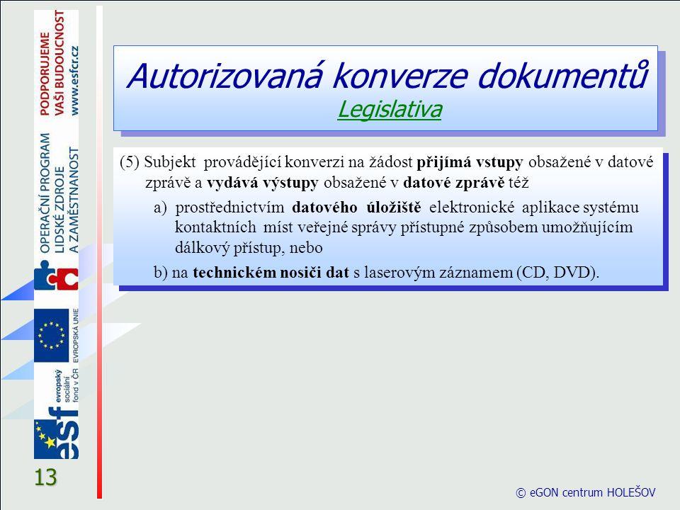 Autorizovaná konverze dokumentů Legislativa © eGON centrum HOLEŠOV 13 (5) Subjekt provádějící konverzi na žádost přijímá vstupy obsažené v datové zprá