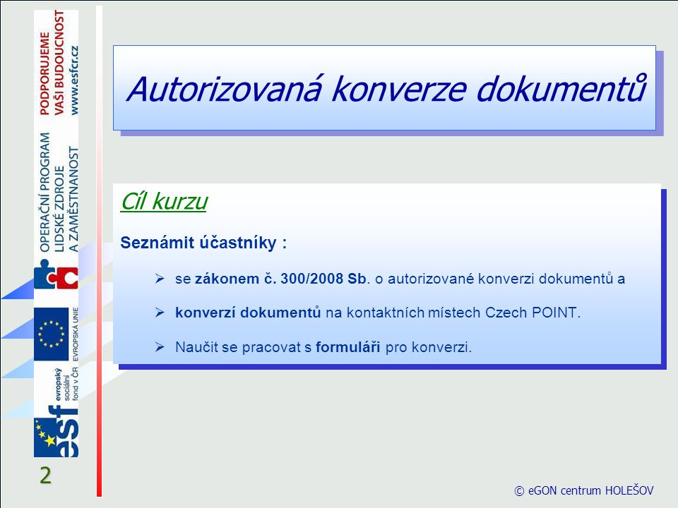 2 © eGON centrum HOLEŠOV Cíl kurzu Seznámit účastníky :  se zákonem č. 300/2008 Sb. o autorizované konverzi dokumentů a  konverzí dokumentů na konta