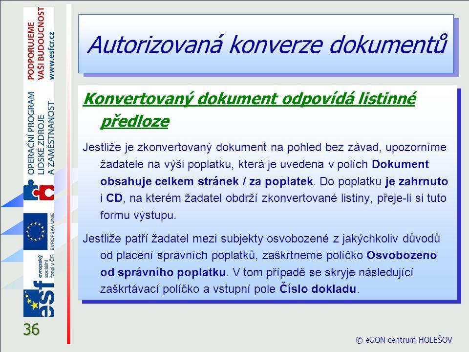 Autorizovaná konverze dokumentů © eGON centrum HOLEŠOV 36 Konvertovaný dokument odpovídá listinné předloze Jestliže je zkonvertovaný dokument na pohle