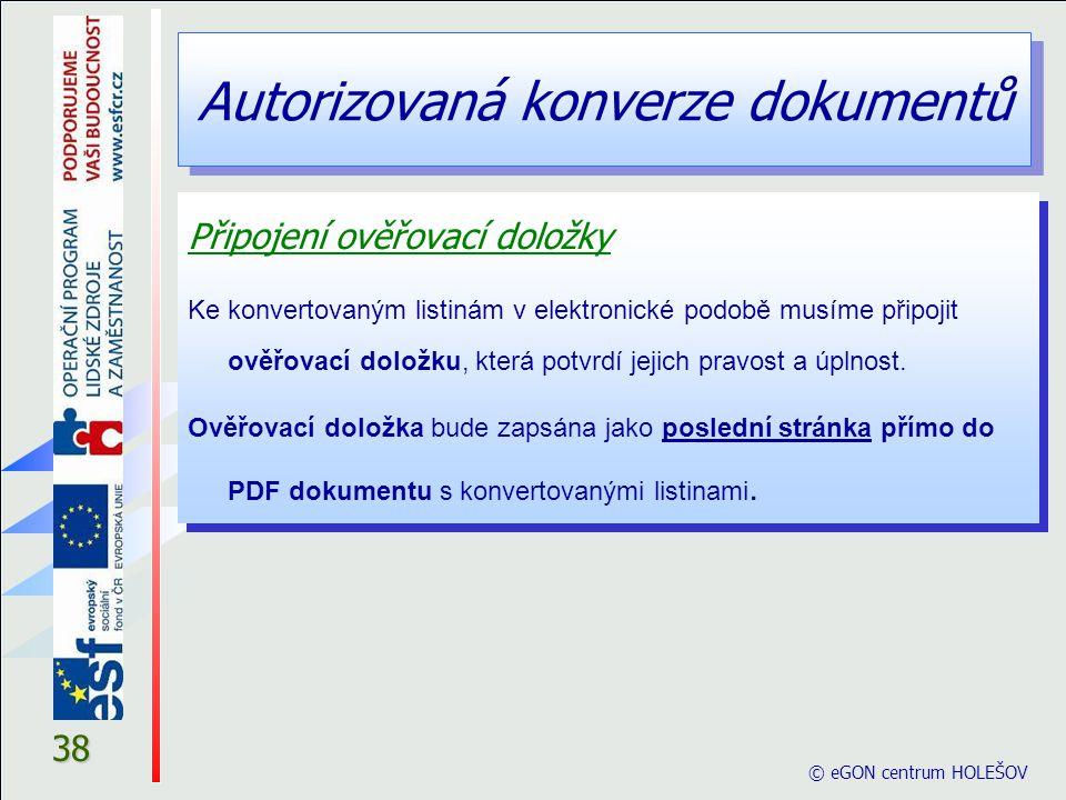 Autorizovaná konverze dokumentů © eGON centrum HOLEŠOV 38 Připojení ověřovací doložky Ke konvertovaným listinám v elektronické podobě musíme připojit