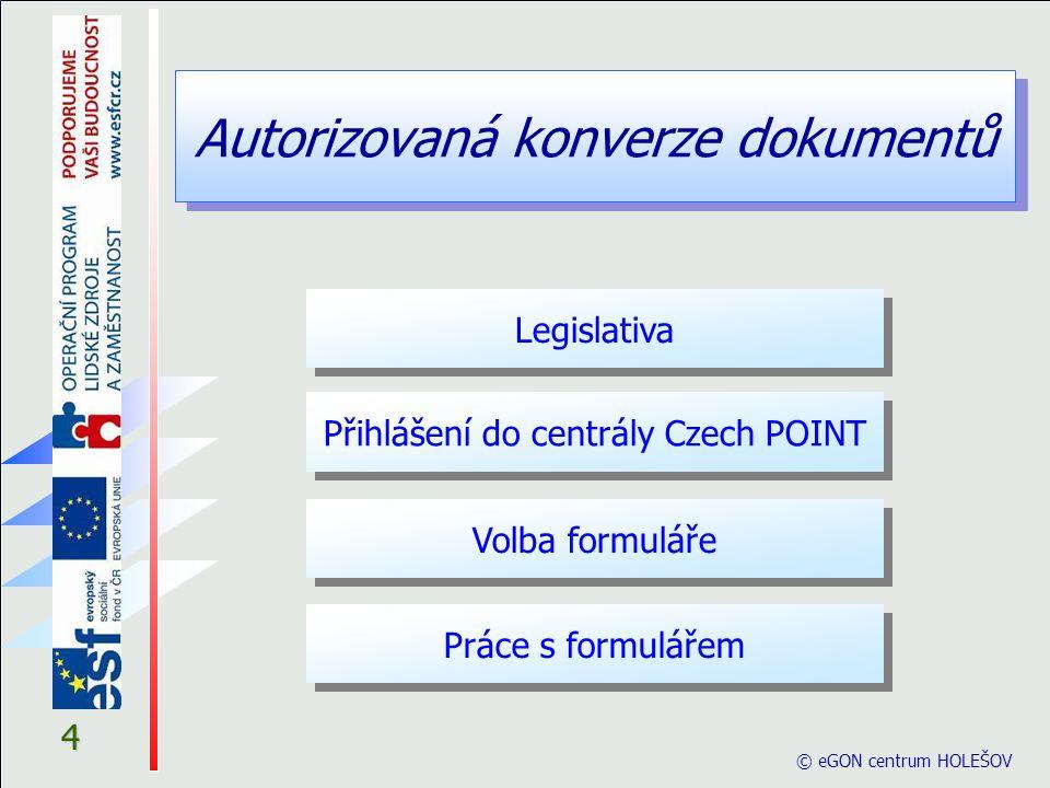 """Autorizovaná konverze dokumentů © eGON centrum HOLEŠOV 5 Legislativa § 22 Konverze (1) Konverzí se rozumí a) úplné převedení dokumentu v listinné podobě do dokumentu obsaženého v datové zprávě""""nebo datovém souboru (dále jen """"dokument obsažený v datové zprávě ) , ověření shody obsahu těchto dokumentů a připojení ověřovací doložky, nebo b) úplné převedení dokumentu obsaženého v datové zprávě do dokumentu v listinné podobě a ověření shody obsahu těchto dokumentů a připojení ověřovací doložky."""