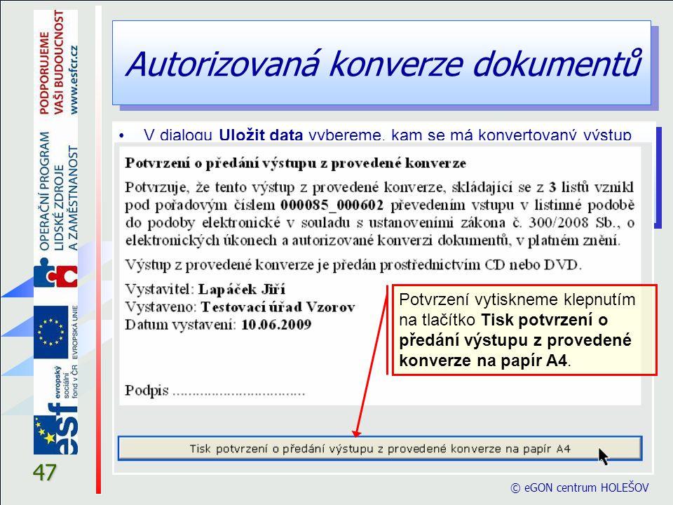 Autorizovaná konverze dokumentů © eGON centrum HOLEŠOV 47 V dialogu Uložit data vybereme, kam se má konvertovaný výstup uložit. Na konci formuláře se
