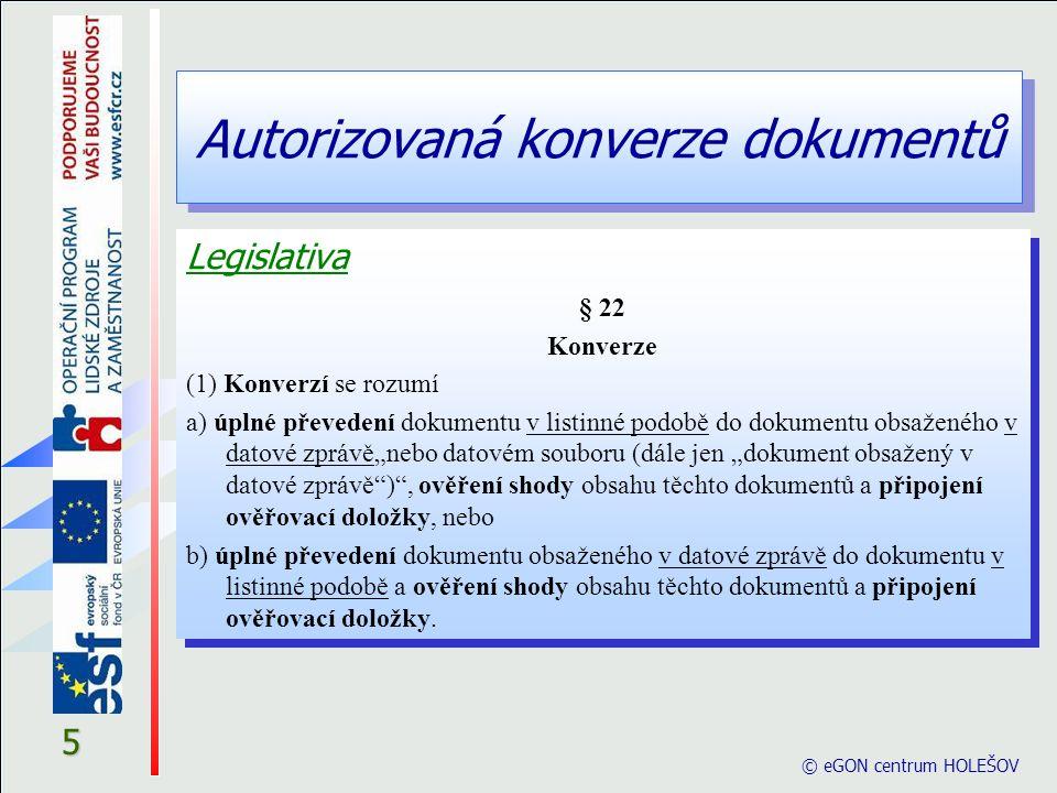 © eGON centrum HOLEŠOV 16 § 25 (2) Ověřovací doložka konverze do dokumentu v listinné podobě je součástí výstupu a obsahuje a) název subjektu, který konverzi provedl, b) pořadové číslo, pod kterým je konverze vedena v evidenci provedených konverzí, c) údaj o ověření toho, že obsah výstupu odpovídá obsahu vstupu, d) údaj o tom, z kolika listů se skládá výstup, e) datum vyhotovení ověřovací doložky, f) údaj o tom, zda byl vstup podepsán platným uznávaným elektronickým podpisem nebo označen platnou uznávanou elektronickou značkou, číslo kvalifikovaného certifikátu, na němž je uznávaný elektronický podpis založen, nebo číslo kvalifikovaného systémového certifikátu, na němž je uznávaná elektronická značka založena, a obchodní firmu akreditovaného poskytovatele certifikačních služeb, který kvalifikovaný certifikát nebo kvalifikovaný systémový certifikát vydal, § 25 (2) Ověřovací doložka konverze do dokumentu v listinné podobě je součástí výstupu a obsahuje a) název subjektu, který konverzi provedl, b) pořadové číslo, pod kterým je konverze vedena v evidenci provedených konverzí, c) údaj o ověření toho, že obsah výstupu odpovídá obsahu vstupu, d) údaj o tom, z kolika listů se skládá výstup, e) datum vyhotovení ověřovací doložky, f) údaj o tom, zda byl vstup podepsán platným uznávaným elektronickým podpisem nebo označen platnou uznávanou elektronickou značkou, číslo kvalifikovaného certifikátu, na němž je uznávaný elektronický podpis založen, nebo číslo kvalifikovaného systémového certifikátu, na němž je uznávaná elektronická značka založena, a obchodní firmu akreditovaného poskytovatele certifikačních služeb, který kvalifikovaný certifikát nebo kvalifikovaný systémový certifikát vydal, Autorizovaná konverze dokumentů Legislativa