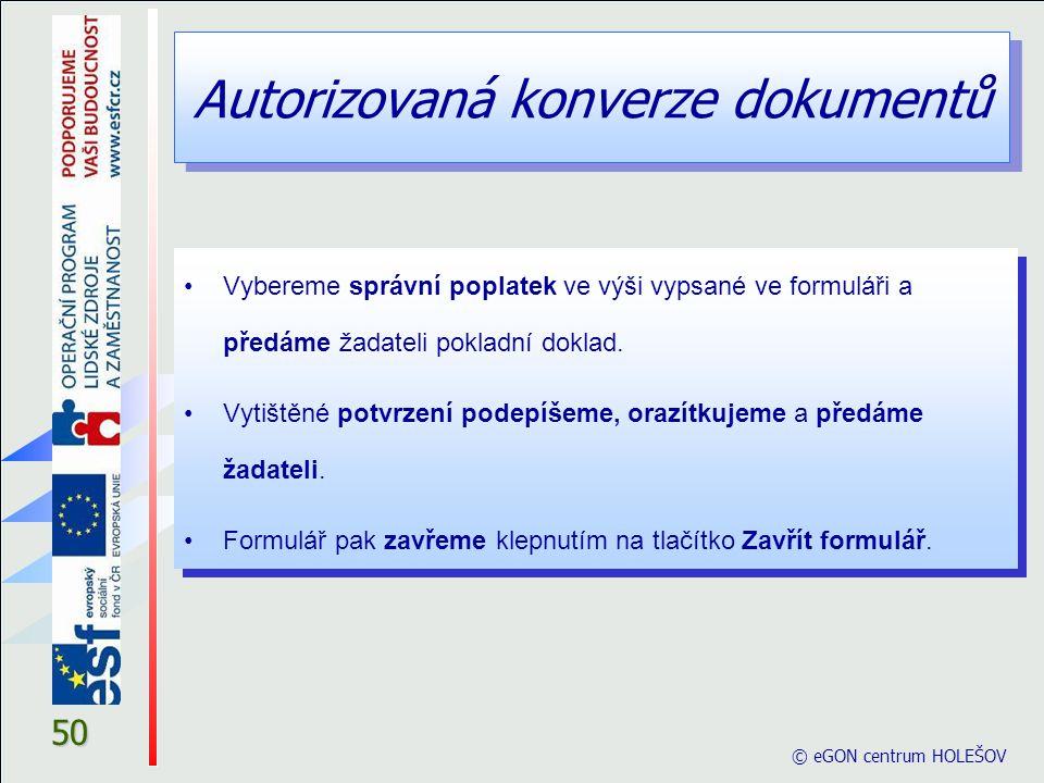 Autorizovaná konverze dokumentů © eGON centrum HOLEŠOV 50 Vybereme správní poplatek ve výši vypsané ve formuláři a předáme žadateli pokladní doklad. V