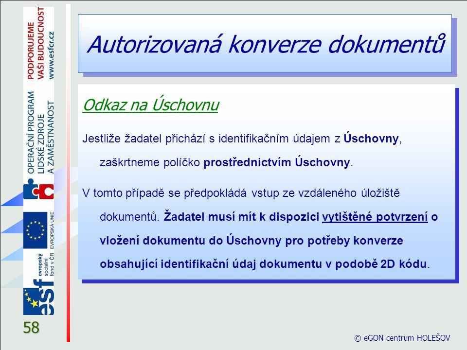 Autorizovaná konverze dokumentů © eGON centrum HOLEŠOV 58 Odkaz na Úschovnu Jestliže žadatel přichází s identifikačním údajem z Úschovny, zaškrtneme p