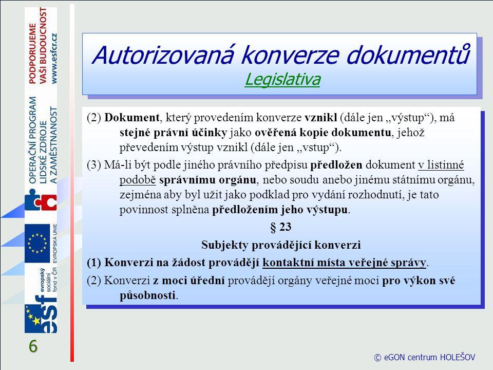 Autorizovaná konverze dokumentů Legislativa © eGON centrum HOLEŠOV 7 § 24 Postup při provádění konverze (1) Při konverzi do dokumentu v listinné podobě subjekt provádějící konverzi a) ověří platnost kvalifikovaného časového razítka vstupu, je-li jím vstup opatřen .