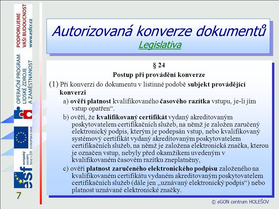 Autorizovaná konverze dokumentů Legislativa © eGON centrum HOLEŠOV 8 § 24 (2) Bezodkladně poté, kdy subjekt provádějící konverzi ověří shodu výstupu se vstupem a shoduje-li se výstup se vstupem, připojí k výstupu ověřovací doložku.