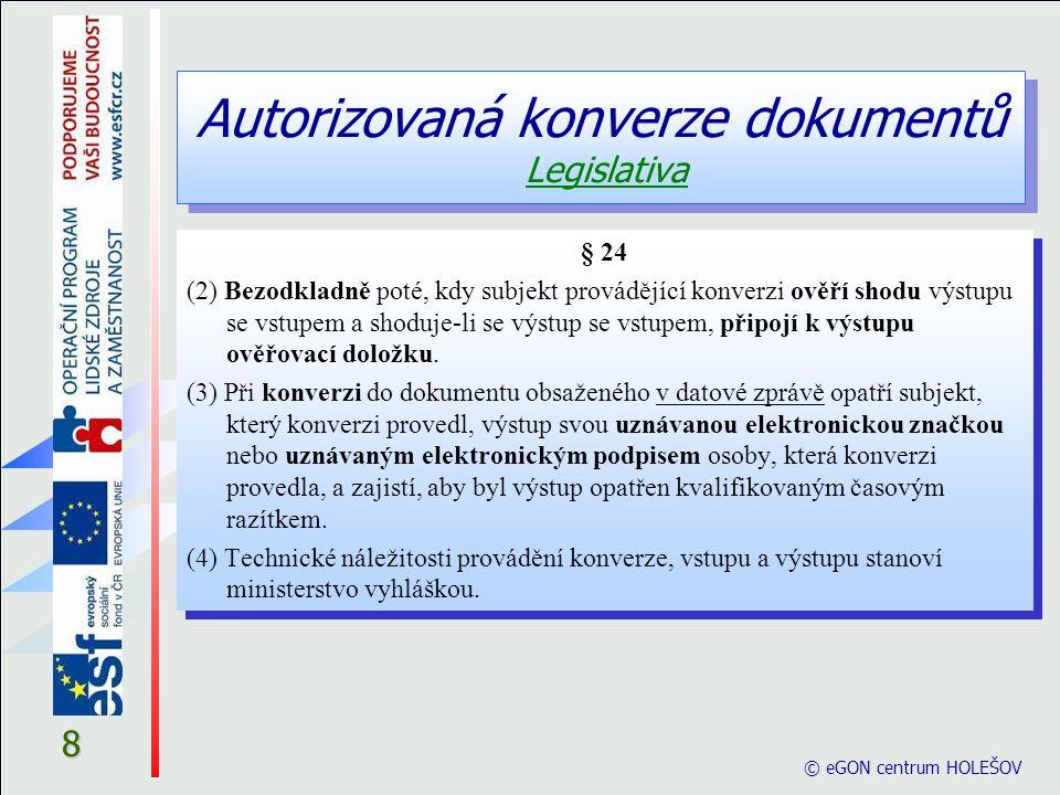 Autorizovaná konverze dokumentů Legislativa © eGON centrum HOLEŠOV 9 § 24 (5) Konverze se neprovádí a) je-li dokument v jiné než v listinné podobě či v podobě datové zprávy, b) jde-li o dokument v listinné podobě, jehož jedinečnost nelze konverzí nahradit, zejména o občanský průkaz, cestovní doklad, zbrojní průkaz, řidičský průkaz, vojenskou knížku, služební průkaz, průkaz o povolení k pobytu cizince, rybářský lístek, lovecký lístek nebo jiný průkaz, vkladní knížku, šek, směnku nebo jiný cenný papír, los, sázenku, geometrický plán, rysy a technické kresby, c) jsou-li v dokumentu v listinné podobě změny, doplňky, vsuvky nebo škrty, které by mohly zeslabit jeho věrohodnost, d) není-li z dokumentu v listinné podobě patrné, zda se jedná o 1.