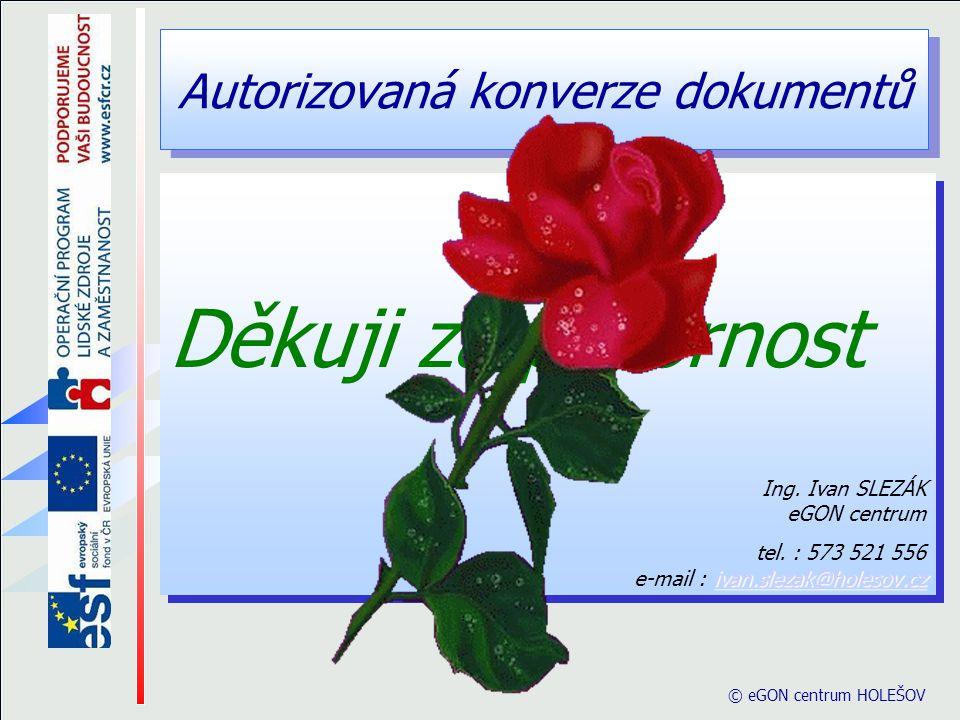 Autorizovaná konverze dokumentů © eGON centrum HOLEŠOV Děkuji za pozornost Ing. Ivan SLEZÁK eGON centrum ivan.slezak@holesov.cz ivan.slezak@holesov.cz