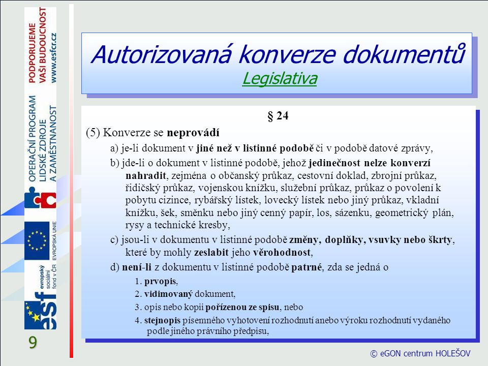 Autorizovaná konverze dokumentů Legislativa © eGON centrum HOLEŠOV 10 § 24 e) je-li dokument v listinné podobě opatřen plastickým textem nebo otiskem plastického razítka, f) jedná-li se o výstup z konverze, g) v případě provedení konverze na žádost, nebylo-li k dokumentu obsaženém v datové zprávě připojeno kvalifikované časové razítko, h) v případě provedení konverze na žádost, nebyl-li dokument obsažený v datové zprávě podepsán uznávaným elektronickým podpisem nebo označen uznávanou elektronickou značkou toho, kdo dokument vydal nebo vytvořil, i) byl-li dokument obsažený v datové zprávě podepsán uznávaným elektronickým podpisem oprávněné osoby nebo označen uznávanou elektronickou značkou toho, kdo příslušnou datovou zprávu vydal nebo vytvořil, a nebyla-li shledána shoda tohoto dokumentu s výstupem, § 24 e) je-li dokument v listinné podobě opatřen plastickým textem nebo otiskem plastického razítka, f) jedná-li se o výstup z konverze, g) v případě provedení konverze na žádost, nebylo-li k dokumentu obsaženém v datové zprávě připojeno kvalifikované časové razítko, h) v případě provedení konverze na žádost, nebyl-li dokument obsažený v datové zprávě podepsán uznávaným elektronickým podpisem nebo označen uznávanou elektronickou značkou toho, kdo dokument vydal nebo vytvořil, i) byl-li dokument obsažený v datové zprávě podepsán uznávaným elektronickým podpisem oprávněné osoby nebo označen uznávanou elektronickou značkou toho, kdo příslušnou datovou zprávu vydal nebo vytvořil, a nebyla-li shledána shoda tohoto dokumentu s výstupem,
