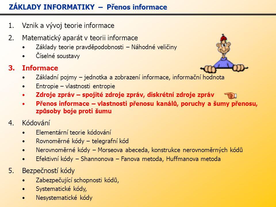 1.Vznik a vývoj teorie informace 2.Matematický aparát v teorii informace Základy teorie pravděpodobnosti – Náhodné veličiny Číselné soustavy 3.Informace Základní pojmy – jednotka a zobrazení informace, informační hodnota Entropie – vlastnosti entropie Zdroje zpráv – spojité zdroje zpráv, diskrétní zdroje zpráv Přenos informace – vlastnosti přenosu kanálů, poruchy a šumy přenosu, způsoby boje proti šumu 4.Kódování Elementární teorie kódování Rovnoměrné kódy – telegrafní kód Nerovnoměrné kódy – Morseova abeceda, konstrukce nerovnoměrných kódů Efektivní kódy – Shannonova – Fanova metoda, Huffmanova metoda 5.Bezpečností kódy Zabezpečující schopnosti kódů, Systematické kódy, Nesystematické kódy ZÁKLADY INFORMATIKY – Přenos informace ZÁKLADY INFORMATIKY – Přenos informace