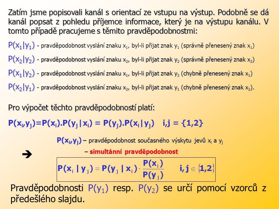 Známe-li pravděpodobnosti výskytů symbolů x 1 a x 2 na vstupu kanálu P(x 1 ) a P(x 2 ), pak můžeme určit pravděpodobnosti výskytu symbolů y 1 a y 2 na výstupu kanálu podle: Příklad: Symetrický binární kanál bez paměti má spolehlivost 95%.
