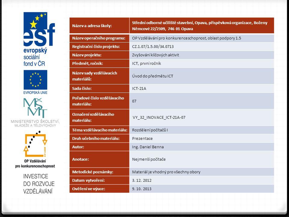 Název a adresa školy: Střední odborné učiliště stavební, Opava, příspěvková organizace, Boženy Němcové 22/2309, 746 01 Opava Název operačního programu:OP Vzdělávání pro konkurenceschopnost, oblast podpory 1.5 Registrační číslo projektu:CZ.1.07/1.5.00/34.0713 Název projektu:Zvyšování klíčových aktivit Předmět, ročník:ICT, první ročník Název sady vzdělávacích materiálů: Úvod do předmětu ICT Sada číslo:ICT-21A Pořadové číslo vzdělávacího materiálu: 07 Označení vzdělávacího materiálu: VY_32_INOVACE_ICT-21A-07 Téma vzdělávacího materiálu:Rozdělení počítačů I Druh učebního materiálu:Prezentace Autor:Ing.
