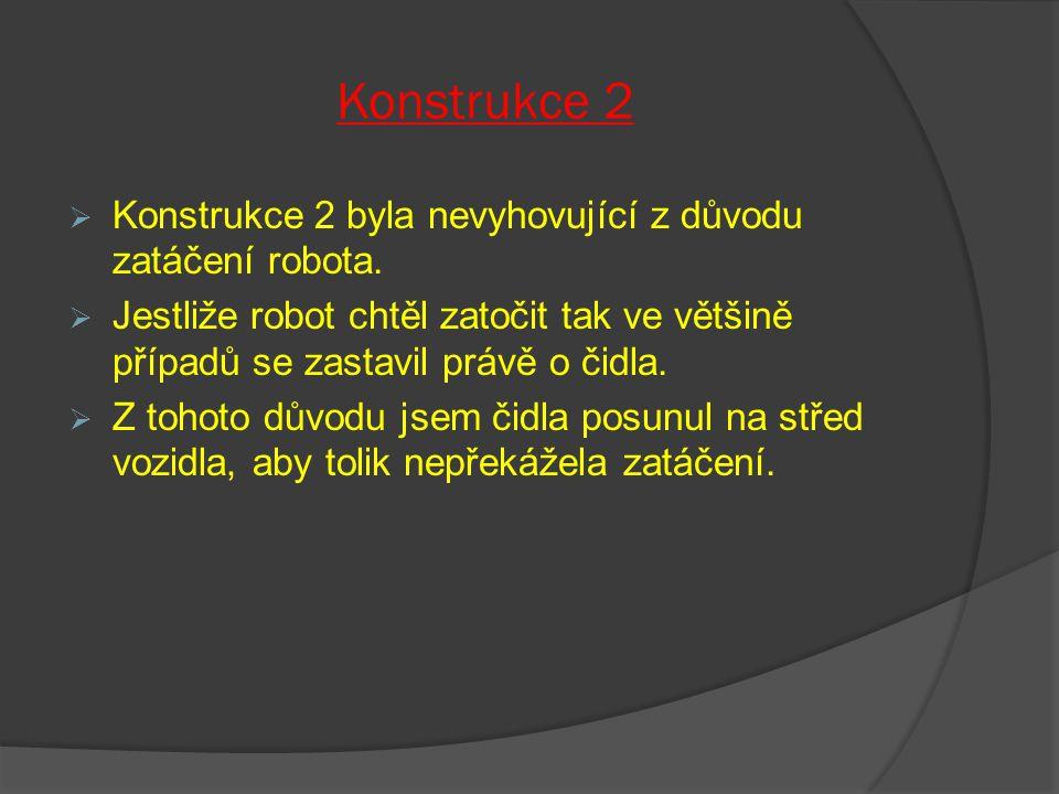Konstrukce 2  Konstrukce 2 byla nevyhovující z důvodu zatáčení robota.  Jestliže robot chtěl zatočit tak ve většině případů se zastavil právě o čidl
