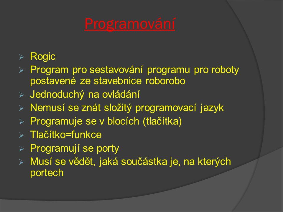 Programování  Rogic  Program pro sestavování programu pro roboty postavené ze stavebnice roborobo  Jednoduchý na ovládání  Nemusí se znát složitý