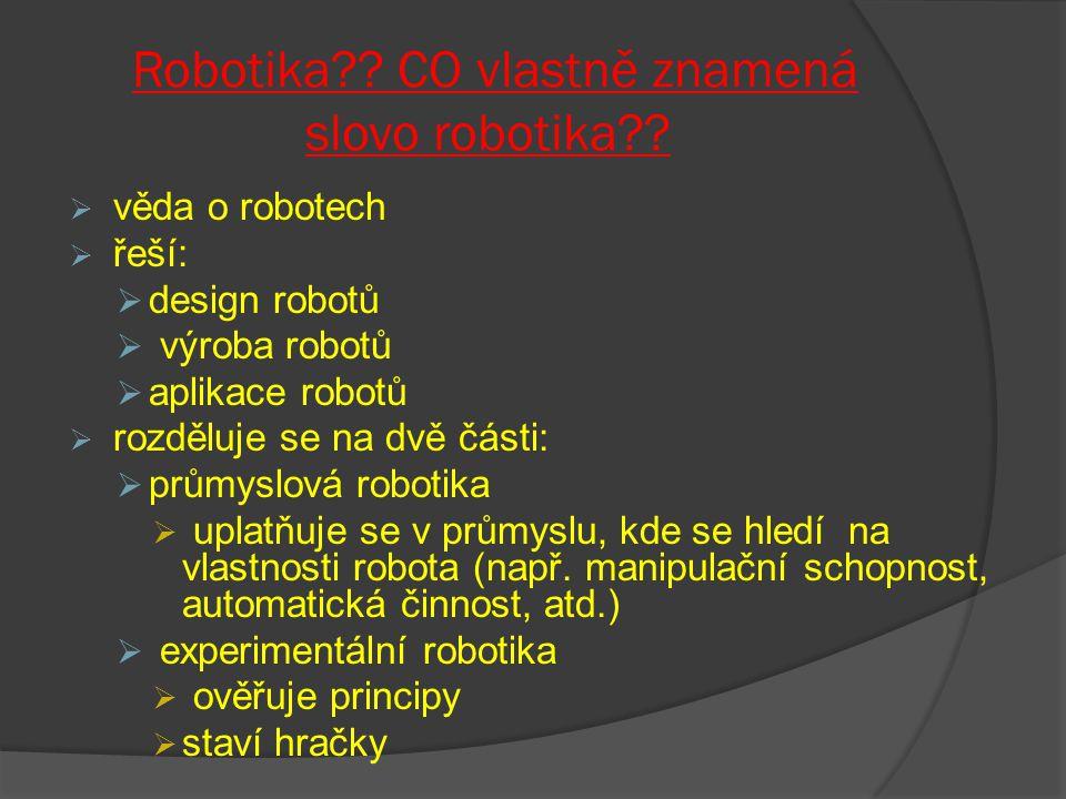 Robotika?? CO vlastně znamená slovo robotika??  věda o robotech  řeší:  design robotů  výroba robotů  aplikace robotů  rozděluje se na dvě části