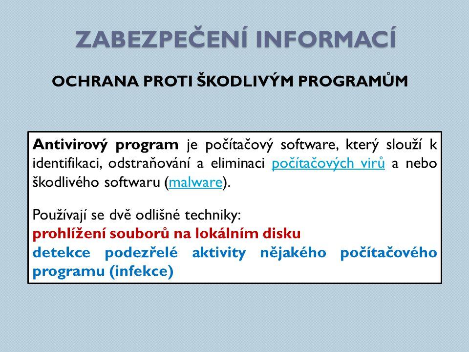 ZABEZPEČENÍ INFORMACÍ OCHRANA PROTI ŠKODLIVÝM PROGRAMŮM Antivirový program je počítačový software, který slouží k identifikaci, odstraňování a eliminaci počítačových virů a nebo škodlivého softwaru (malware).počítačových virůmalware Používají se dvě odlišné techniky: prohlížení souborů na lokálním disku detekce podezřelé aktivity nějakého počítačového programu (infekce)