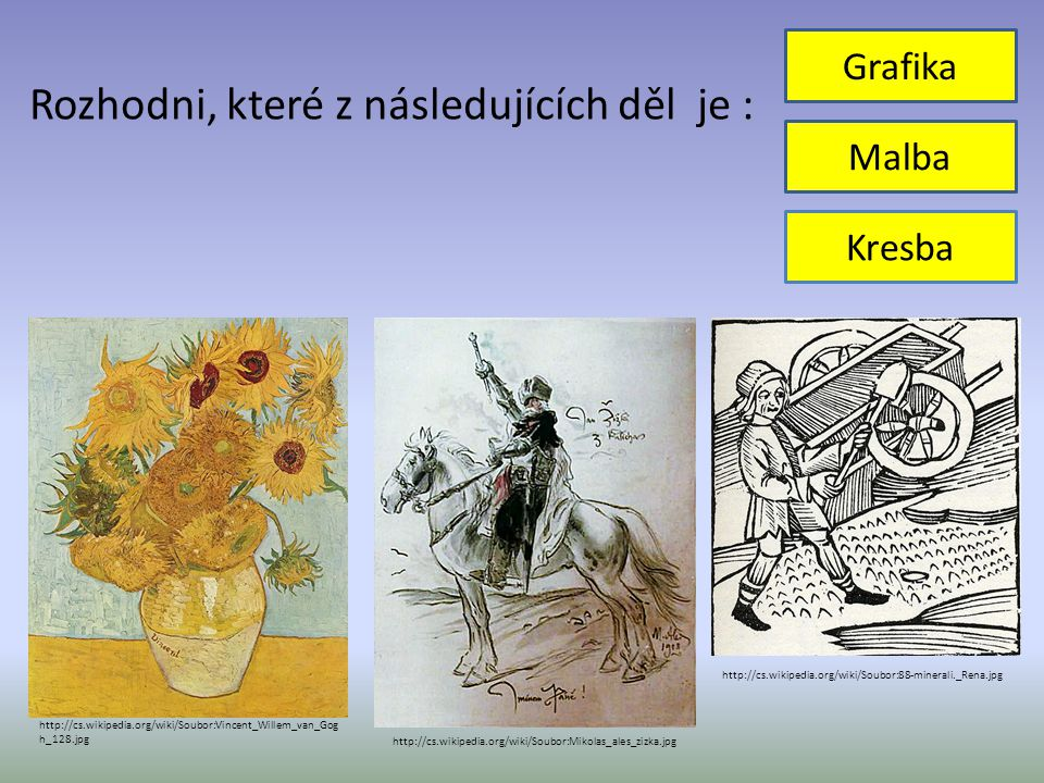 Rozhodni, které z následujících děl je : Kresba Malba Grafika http://cs.wikipedia.org/wiki/Soubor:Vincent_Willem_van_Gog h_128.jpg http://cs.wikipedia.org/wiki/Soubor:Mikolas_ales_zizka.jpg http://cs.wikipedia.org/wiki/Soubor:88-minerali._Rena.jpg