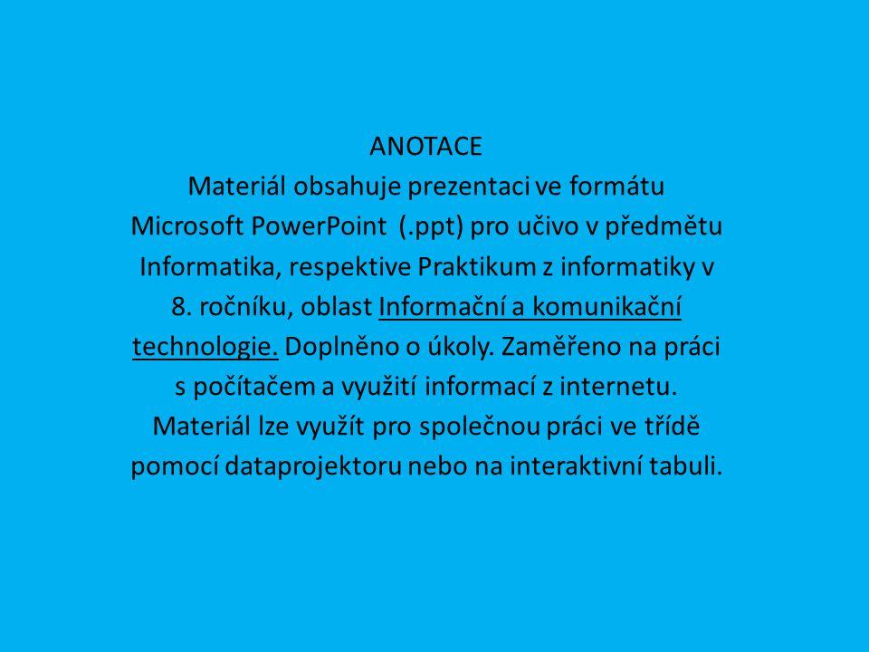 ANOTACE Materiál obsahuje prezentaci ve formátu Microsoft PowerPoint (.ppt) pro učivo v předmětu Informatika, respektive Praktikum z informatiky v 8.