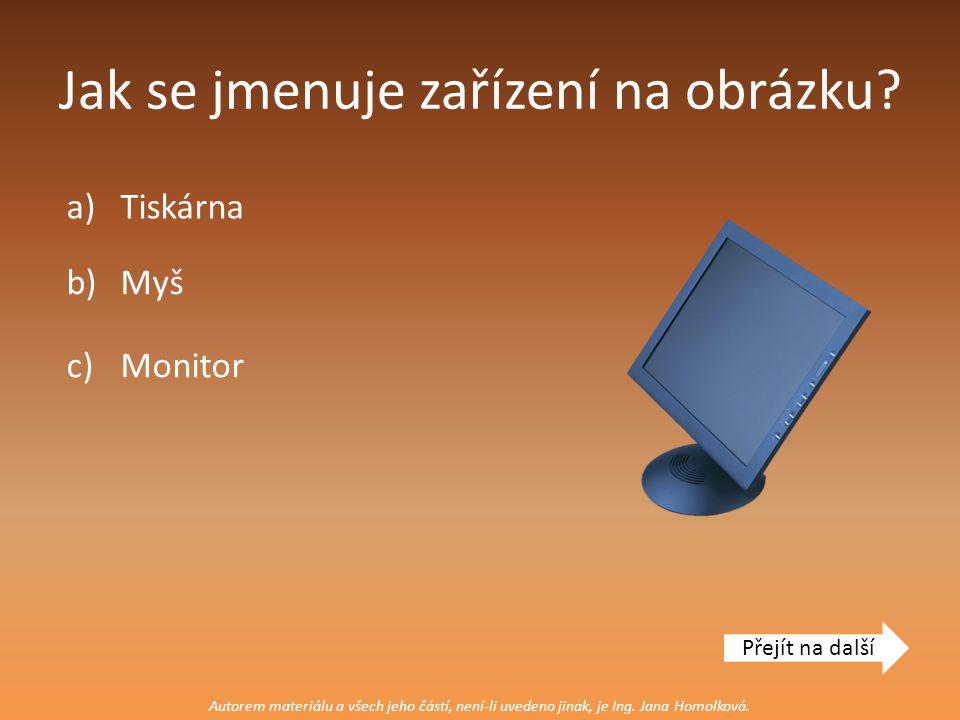Jak se jmenuje zařízení na obrázku? a)Tiskárna Přejít na další c)Monitor b)Myš Autorem materiálu a všech jeho částí, není-li uvedeno jinak, je Ing. Ja