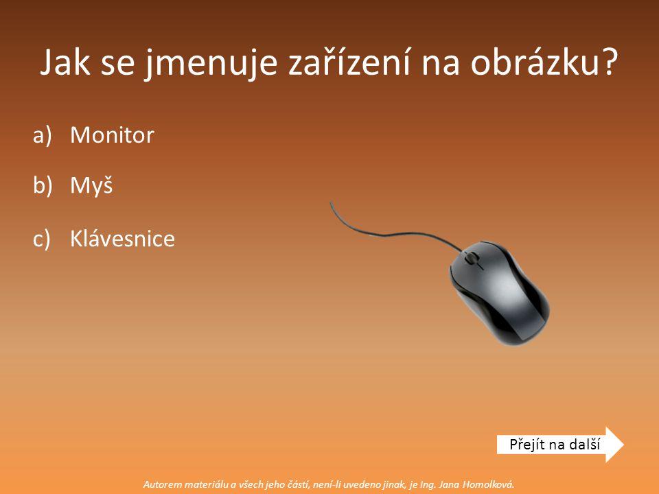 Jak se jmenuje zařízení na obrázku? a)Monitor Přejít na další b)Myš c)Klávesnice Autorem materiálu a všech jeho částí, není-li uvedeno jinak, je Ing.