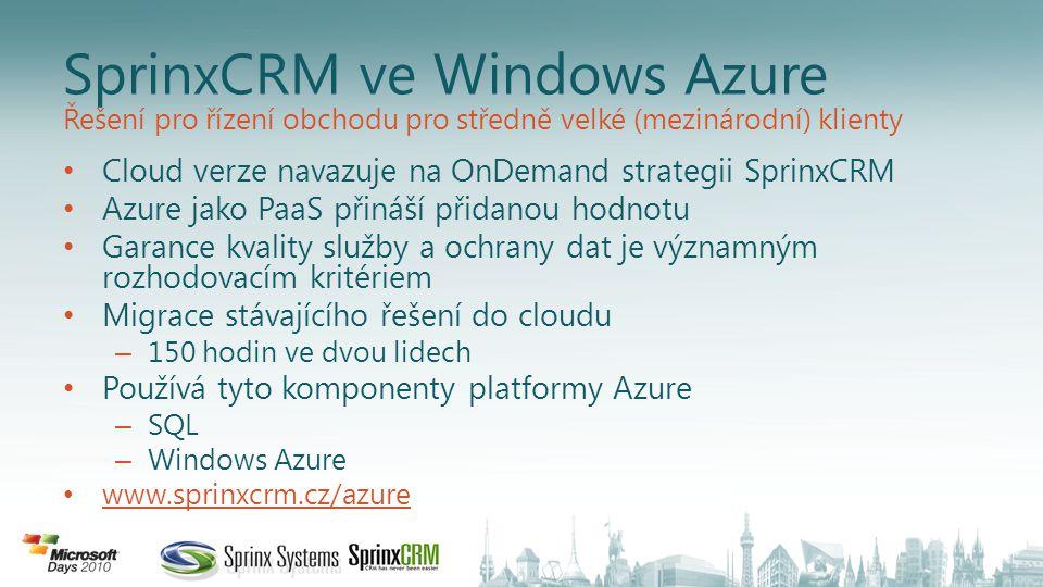 SprinxCRM ve Windows Azure Cloud verze navazuje na OnDemand strategii SprinxCRM Azure jako PaaS přináší přidanou hodnotu Garance kvality služby a ochrany dat je významným rozhodovacím kritériem Migrace stávajícího řešení do cloudu – 150 hodin ve dvou lidech Používá tyto komponenty platformy Azure – SQL – Windows Azure www.sprinxcrm.cz/azure Řešení pro řízení obchodu pro středně velké (mezinárodní) klienty