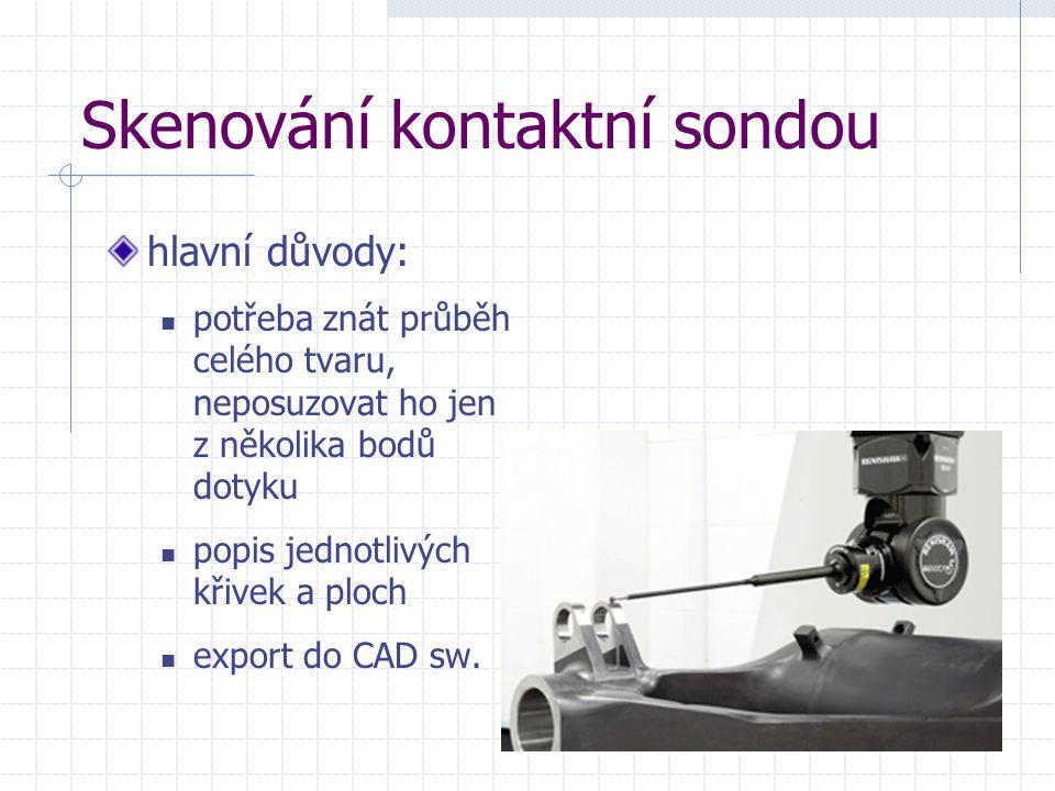 Skenování kontaktní sondou hlavní důvody: potřeba znát průběh celého tvaru, neposuzovat ho jen z několika bodů dotyku popis jednotlivých křivek a ploc