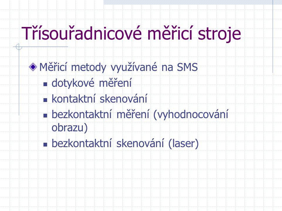 Třísouřadnicové měřicí stroje Měřicí metody využívané na SMS dotykové měření kontaktní skenování bezkontaktní měření (vyhodnocování obrazu) bezkontakt