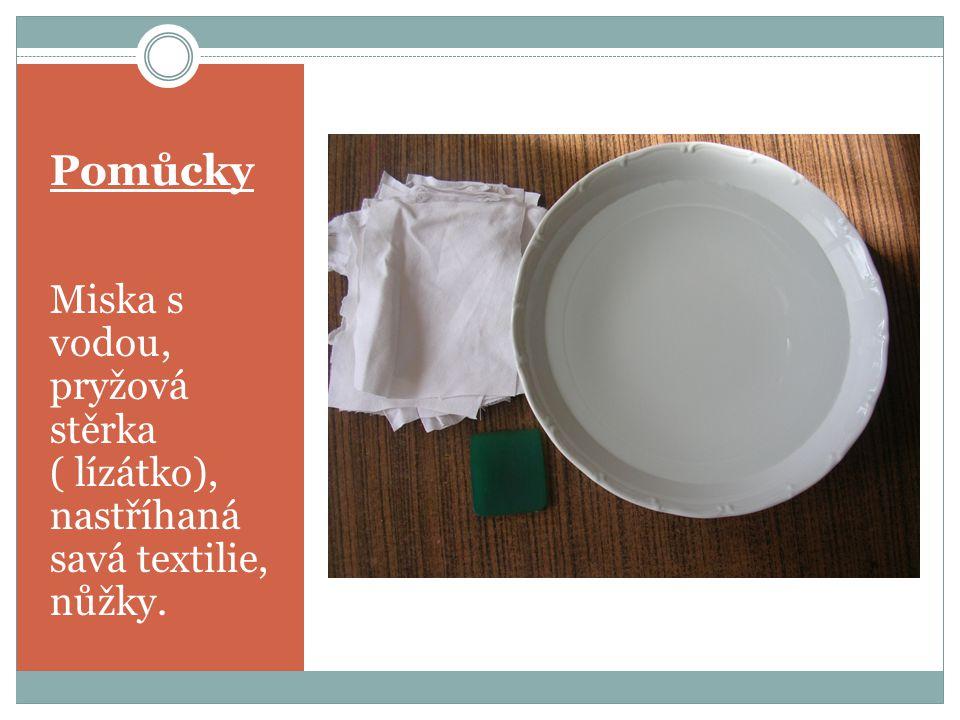 Pomůcky Miska s vodou, pryžová stěrka ( lízátko), nastříhaná savá textilie, nůžky.